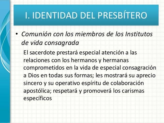 I. IDENTIDAD DEL PRESBÍTERO • Comunión con los miembros de los Institutos de vida consagrada El sacerdote prestará especia...