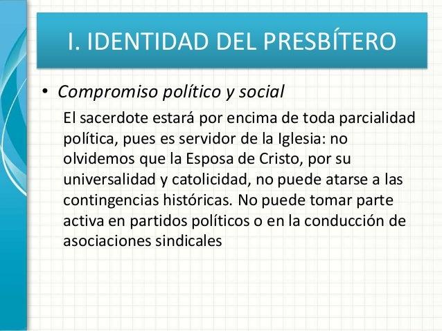 I. IDENTIDAD DEL PRESBÍTERO • Compromiso político y social El sacerdote estará por encima de toda parcialidad política, pu...
