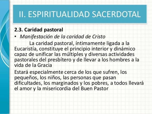 II. ESPIRITUALIDAD SACERDOTAL 2.3. Caridad pastoral • Manifestación de la caridad de Cristo La caridad pastoral, íntimamen...