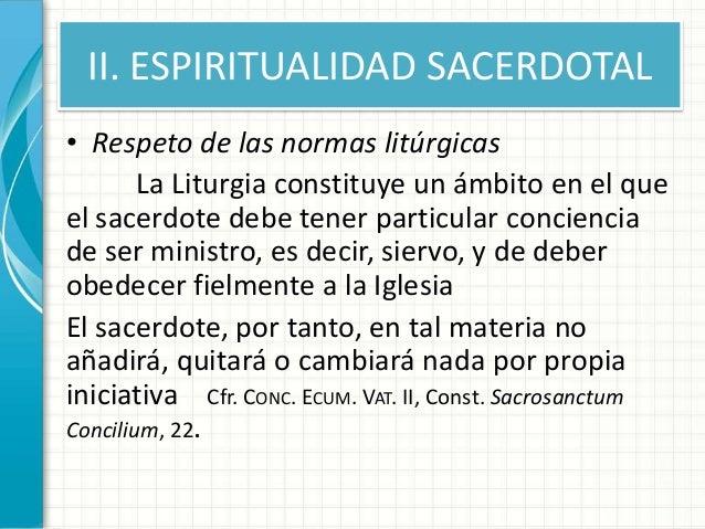 II. ESPIRITUALIDAD SACERDOTAL • Respeto de las normas litúrgicas La Liturgia constituye un ámbito en el que el sacerdote d...