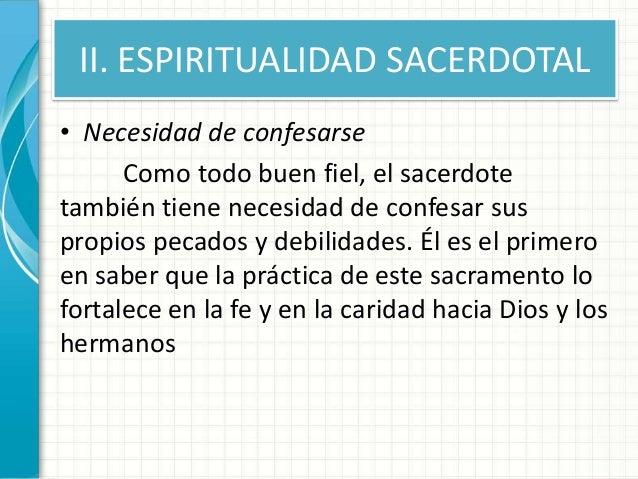 II. ESPIRITUALIDAD SACERDOTAL • Necesidad de confesarse Como todo buen fiel, el sacerdote también tiene necesidad de confe...