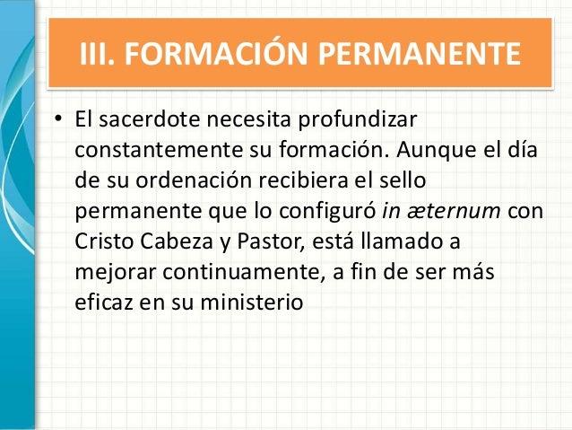 III. FORMACIÓN PERMANENTE • El sacerdote necesita profundizar constantemente su formación. Aunque el día de su ordenación ...
