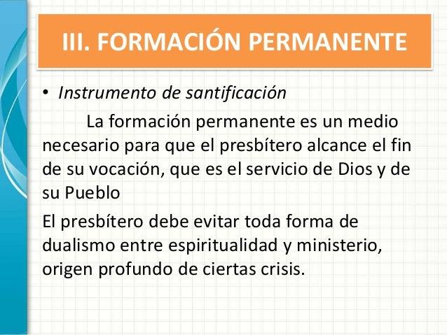 III. FORMACIÓN PERMANENTE • Instrumento de santificación La formación permanente es un medio necesario para que el presbít...