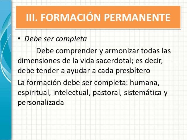 III. FORMACIÓN PERMANENTE • Debe ser completa Debe comprender y armonizar todas las dimensiones de la vida sacerdotal; es ...