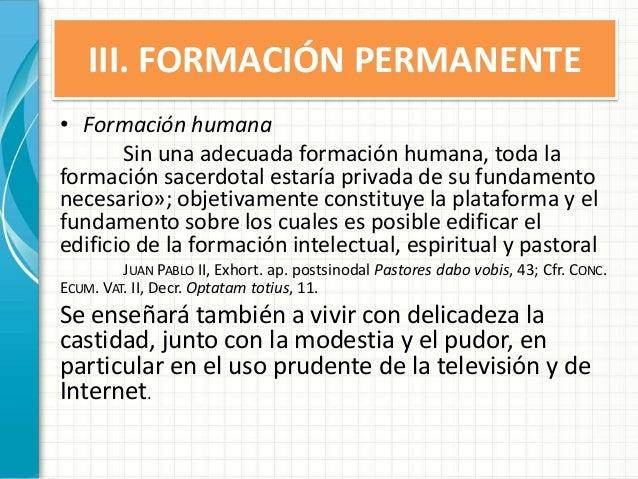 III. FORMACIÓN PERMANENTE • Formación humana Sin una adecuada formación humana, toda la formación sacerdotal estaría priva...