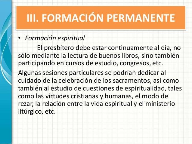 III. FORMACIÓN PERMANENTE • Formación espiritual El presbítero debe estar continuamente al día, no sólo mediante la lectur...