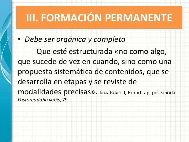 III. FORMACIÓN PERMANENTE • Debe ser orgánica y completa Que esté estructurada «no como algo, que sucede de vez en cuando,...