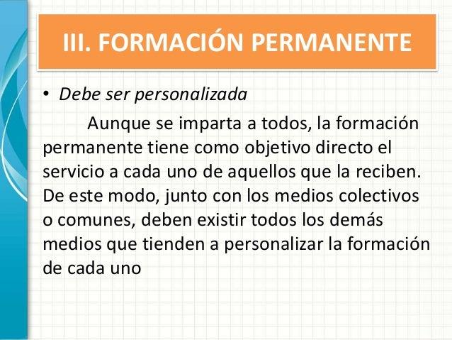III. FORMACIÓN PERMANENTE • Debe ser personalizada Aunque se imparta a todos, la formación permanente tiene como objetivo ...