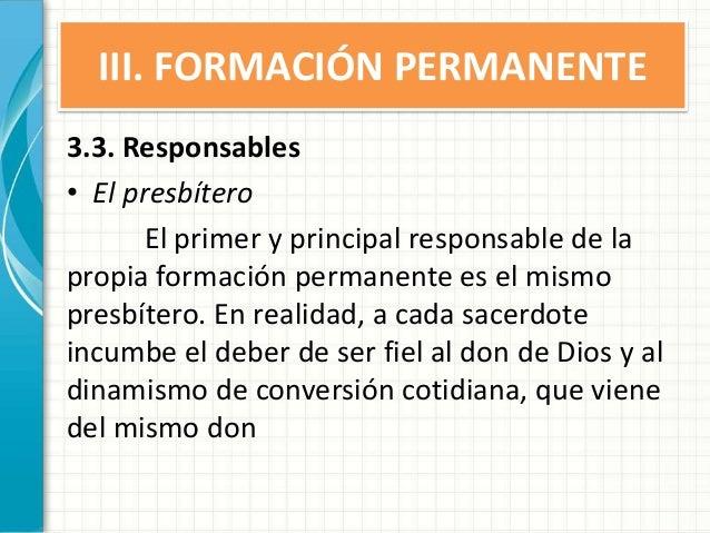 III. FORMACIÓN PERMANENTE 3.3. Responsables • El presbítero El primer y principal responsable de la propia formación perma...