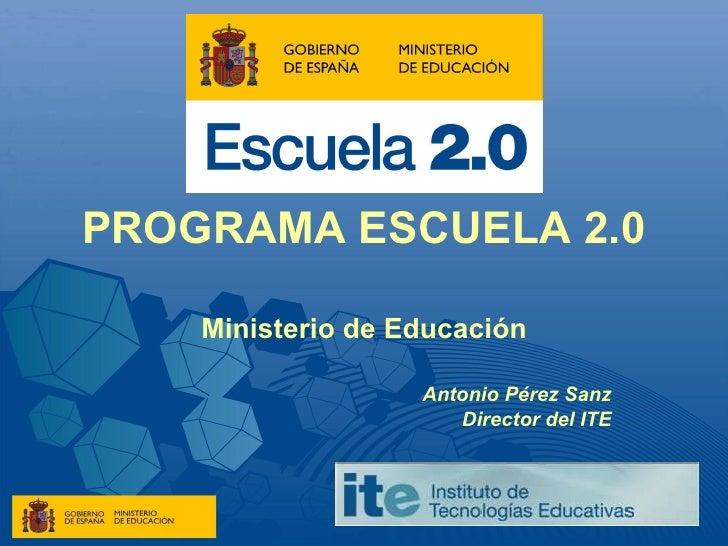 PROGRAMA ESCUELA 2.0 Ministerio de Educación Antonio Pérez Sanz Director del ITE