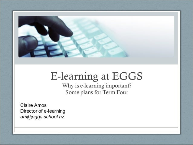 E-learning at EGGS Why is e-learning important? Some plans for Term Four Claire Amos Director of e-learning am@eggs.school...