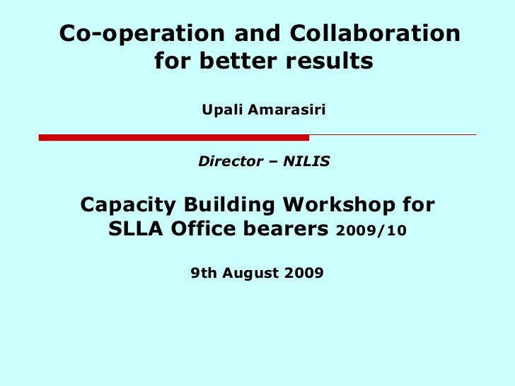 Co-operation and Collaboration  for better results Upali Amarasiri Director – NILIS Capacity Building Workshop for SLLA Of...