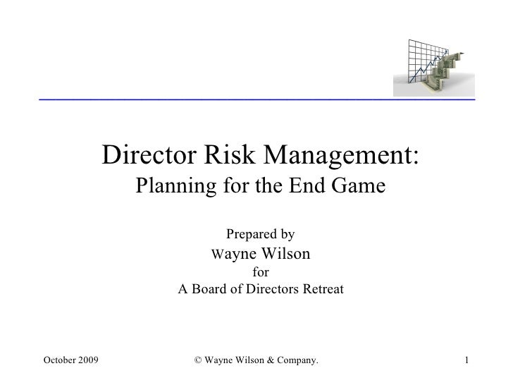 Director Risk Management: Planning for the End Game Prepared by W ayne Wilson for A Board of Directors Retreat