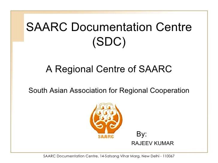 SAARC Documentation Centre, 14-Satsang Vihar Marg, New Delhi - 110067 SAARC Documentation Centre (SDC) A Regional Centre o...