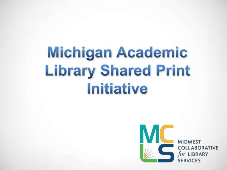 Michigan academic libraries, in conjunction  with MCLS and Sustainable Collection    Services (SCS), have developed a  col...