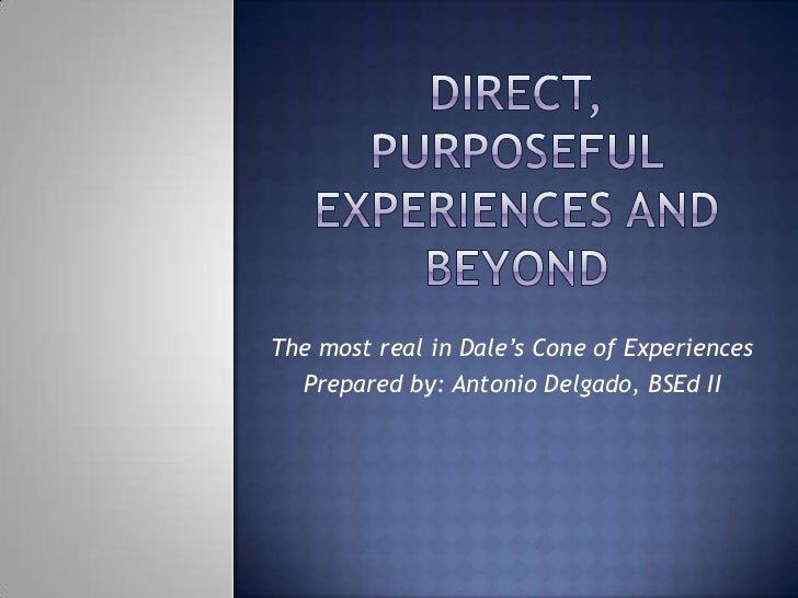 The most real in Dale's Cone of Experiences  Prepared by: Antonio Delgado, BSEd II
