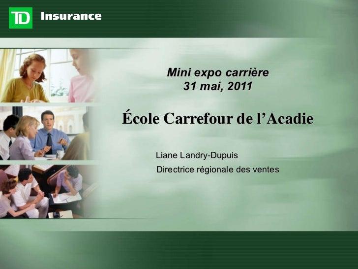 Mini expo carrière 31 mai, 2011 École Carrefour de l'Acadie <ul><li>Liane Landry-Dupuis </li></ul><ul><li>Directrice régio...