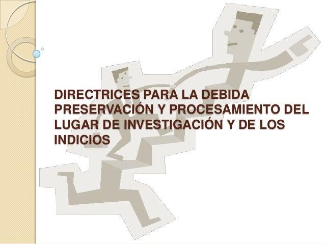 DIRECTRICES PARA LA DEBIDAPRESERVACIÓN Y PROCESAMIENTO DELLUGAR DE INVESTIGACIÓN Y DE LOSINDICIOS