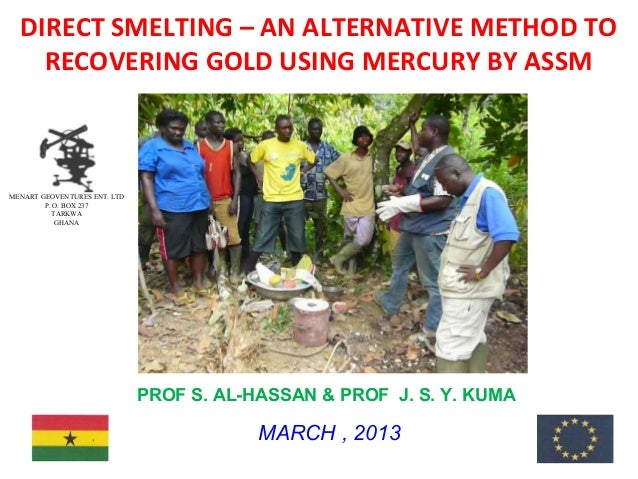 DIRECT SMELTING – AN ALTERNATIVE METHOD TO    RECOVERING GOLD USING MERCURY BY ASSMMENART GEOVENTURES ENT. LTD        P. O...