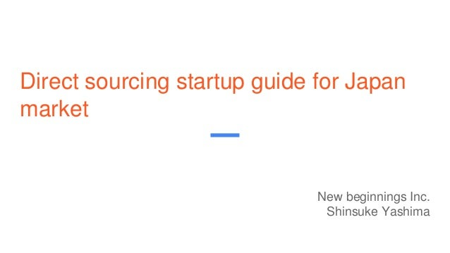 Direct sourcing startup guide for Japan market New beginnings Inc. Shinsuke Yashima