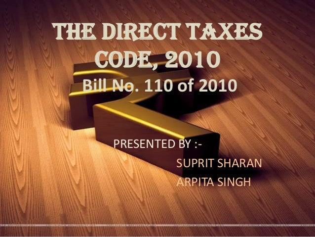 THE DIRECT TAXES   CODE, 2010  Bill No. 110 of 2010      PRESENTED BY :-               SUPRIT SHARAN               ARPITA ...