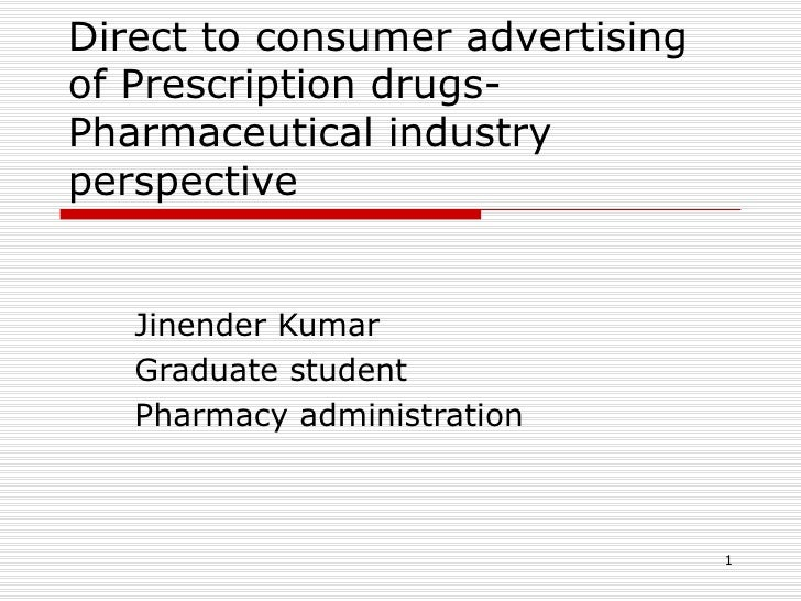 Direct to consumer advertising of Prescription drugs-Pharmaceutical industry perspective Jinender Kumar Graduate student P...