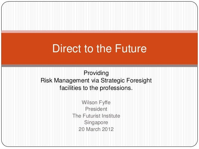 Providing Risk Management via Strategic Foresight facilities to the professions. Wilson Fyffe President The Futurist Insti...