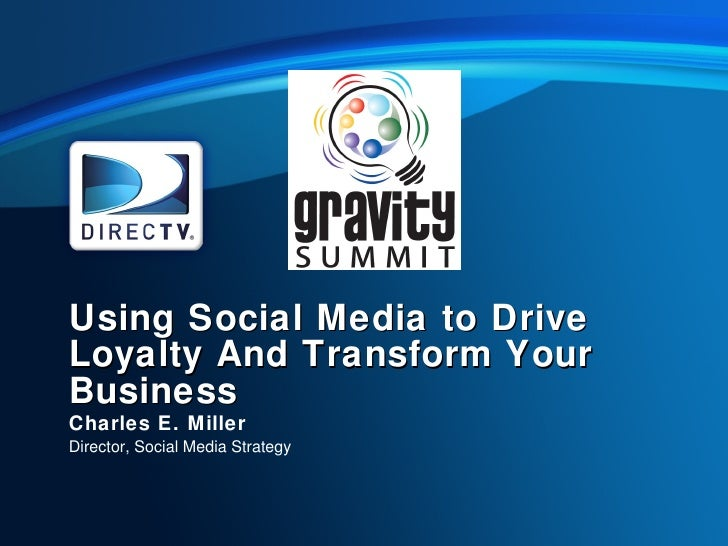 Using Social Media to Drive Loyalty And Transform Your Business Charles E. Miller Director, Social Media Strategy