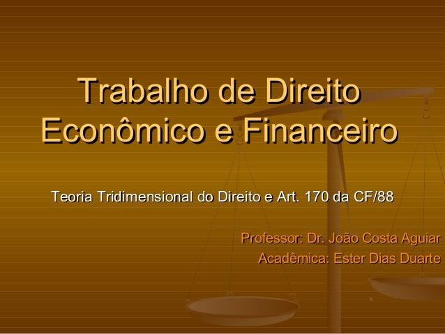 Trabalho de Direito Econômico e Financeiro Teoria Tridimensional do Direito e Art. 170 da CF/88 Professor: Dr. João Costa ...