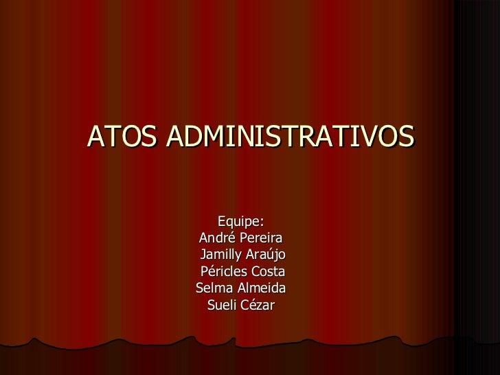 ATOS ADMINISTRATIVOS Equipe: André Pereira Jamilly Araújo Péricles Costa Selma Almeida Sueli Cézar