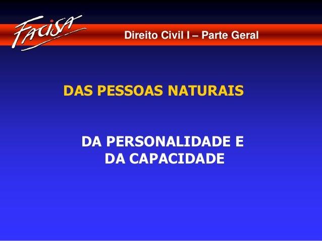 Direito Civil I – Parte Geral  DAS PESSOAS NATURAIS  DA PERSONALIDADE E  DA CAPACIDADE