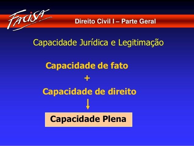 Direito Civil I – Parte Geral  Capacidade Jurídica e Legitimação  Capacidade de fato  +  Capacidade de direito  Capacidade...