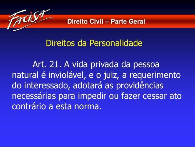 Direito Civil – Parte Geral  Direitos da Personalidade  Art. 21. A vida privada da pessoa  natural é inviolável, e o juiz,...