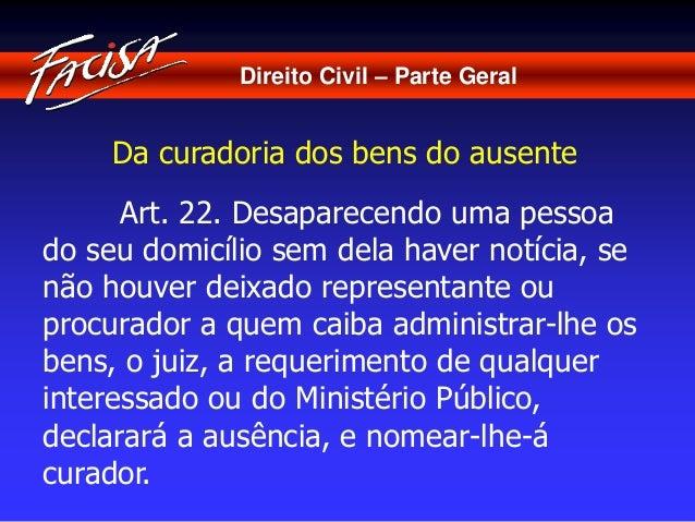 Direito Civil – Parte Geral  Da curadoria dos bens do ausente  Art. 22. Desaparecendo uma pessoa  do seu domicílio sem del...