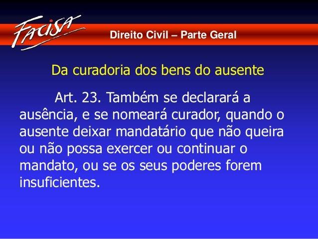 Direito Civil – Parte Geral  Da curadoria dos bens do ausente  Art. 23. Também se declarará a  ausência, e se nomeará cura...