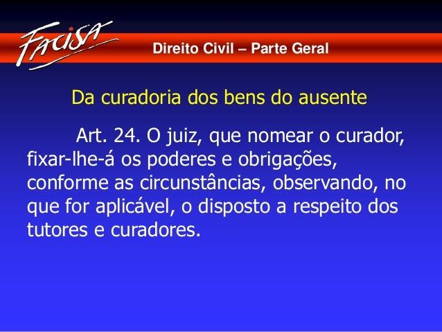 Direito Civil – Parte Geral  Da curadoria dos bens do ausente  Art. 24. O juiz, que nomear o curador,  fixar-lhe-á os pode...