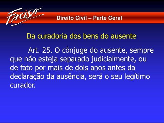 Direito Civil – Parte Geral  Da curadoria dos bens do ausente  Art. 25. O cônjuge do ausente, sempre  que não esteja separ...