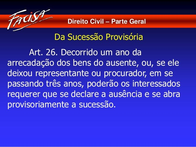 Direito Civil – Parte Geral  Da Sucessão Provisória  Art. 26. Decorrido um ano da  arrecadação dos bens do ausente, ou, se...