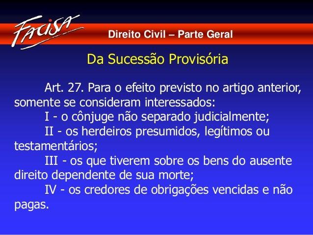 Direito Civil – Parte Geral  Da Sucessão Provisória  Art. 27. Para o efeito previsto no artigo anterior,  somente se consi...