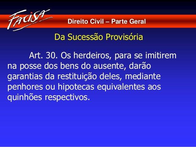 Direito Civil – Parte Geral  Da Sucessão Provisória  Art. 30. Os herdeiros, para se imitirem  na posse dos bens do ausente...