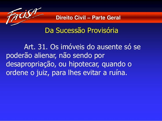 Direito Civil – Parte Geral  Da Sucessão Provisória  Art. 31. Os imóveis do ausente só se  poderão alienar, não sendo por ...