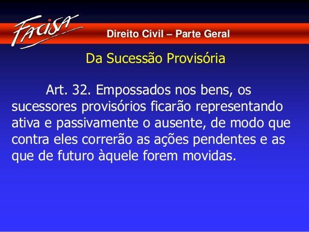 Direito Civil – Parte Geral  Da Sucessão Provisória  Art. 32. Empossados nos bens, os  sucessores provisórios ficarão repr...