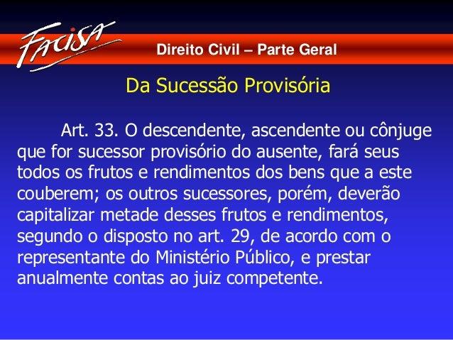 Direito Civil – Parte Geral  Da Sucessão Provisória  Art. 33. O descendente, ascendente ou cônjuge  que for sucessor provi...