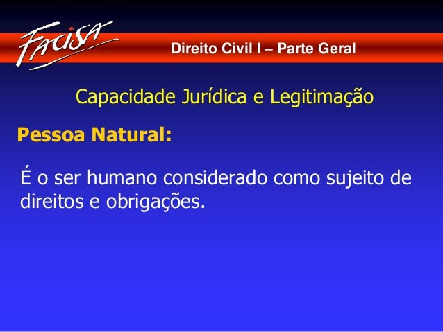 Direito Civil I – Parte Geral  Capacidade Jurídica e Legitimação  Pessoa Natural:  É o ser humano considerado como sujeito...