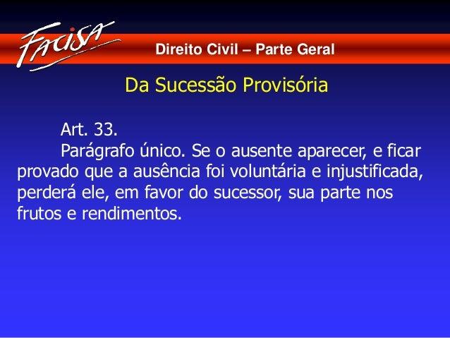 Direito Civil – Parte Geral  Da Sucessão Provisória  Art. 33.  Parágrafo único. Se o ausente aparecer, e ficar  provado qu...