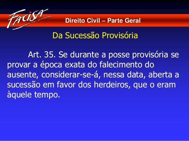 Direito Civil – Parte Geral  Da Sucessão Provisória  Art. 35. Se durante a posse provisória se  provar a época exata do fa...