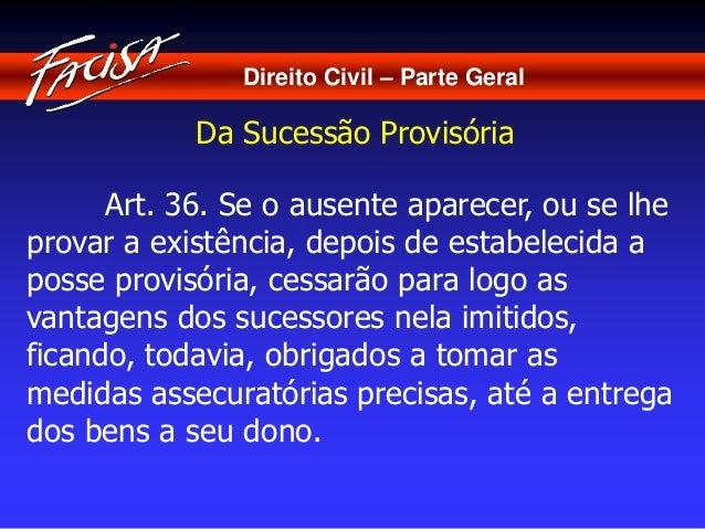 Direito Civil – Parte Geral  Da Sucessão Provisória  Art. 36. Se o ausente aparecer, ou se lhe  provar a existência, depoi...