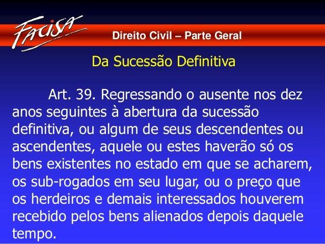 Direito Civil – Parte Geral  Da Sucessão Definitiva  Art. 39. Regressando o ausente nos dez  anos seguintes à abertura da ...
