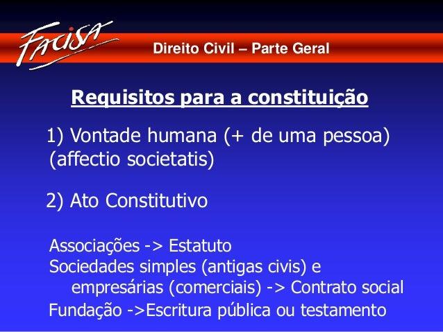 Direito Civil – Parte Geral  Requisitos para a constituição  1) Vontade humana (+ de uma pessoa)  (affectio societatis)  2...