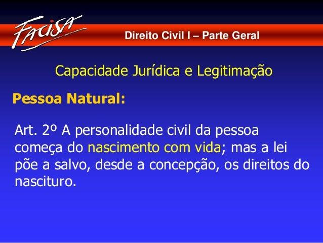 Direito Civil I – Parte Geral  Capacidade Jurídica e Legitimação  Pessoa Natural:  Art. 2º A personalidade civil da pessoa...